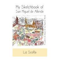 My Sketchbook Of San Miguel De Allende, Liz Scotta