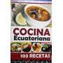 Libro 103 Recetas De Cocina Ecuatoriana Faciles De Preparar