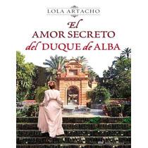 El Amor Secreto Del Duque De Alba - Lola Artacho - Libro
