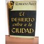 El Desierto Entra En La Ciudad - Roberto Arlt.