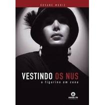 Vestindo Os Nus: O Figurino Em Cena - Rosane Muniz