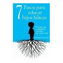 7 Pasos Para Educar Hijos Felices:, Gabriela Ciucurovschi