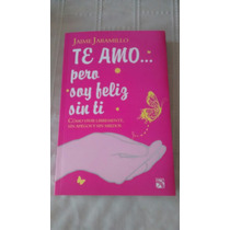 Libro Te Amo Pero Soy Feliz Sin Ti / Jaime Jaramillo