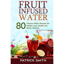 Libro Fruit Infused Water: 80 Vitamin Water Recipes For Wei