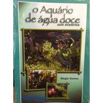 Livro O Aquário De Água Doce Sem Mistérios Sergio Gomes