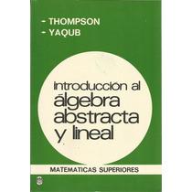 Introducción Al Álgebra Abstracta Y Lineal. Thomson-yaqub.