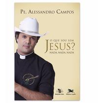 Livro Pe Alessandro Campos - O Que Sou Sem Jesus? Nada, Nada