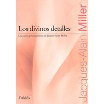 Los Divinos Detalles. Jacques Alain Miller. Ed. Paidós