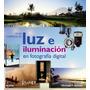 Guia Completa Luz E Iluminacion En Fotografia Digital