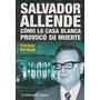 Salvador Allende: Cómo La Casa Blanca Provocò Su Morte