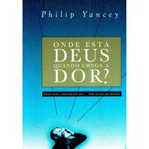 Onde Está Deus Quando Chega A Dor? - Philip Yancey