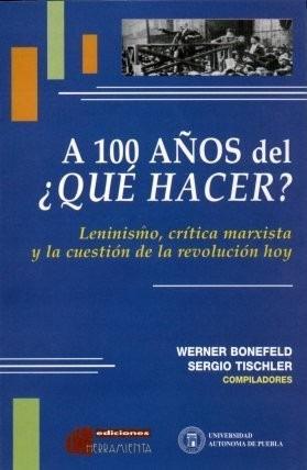 a 100 años del ¿qué hacer? comps.: w. bonefeld y s. tischler