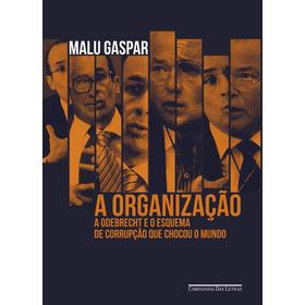A Organização: A Odebrecht E O Esquema De Corrupção Que Choc