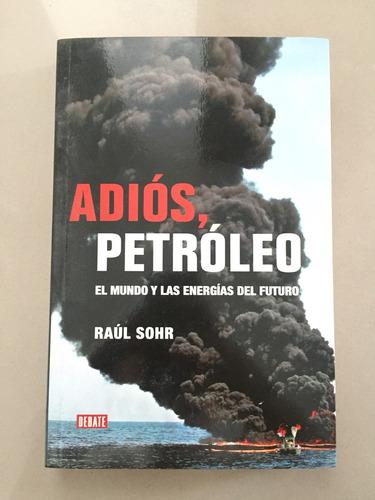 adios, petróleo. el mundo y las energías del futuro - raul s