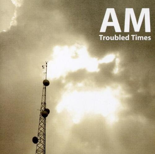 am - troubled times