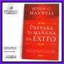 Excelente Libro: Prepara Tu Mañana De Éxito, De John Maxwell