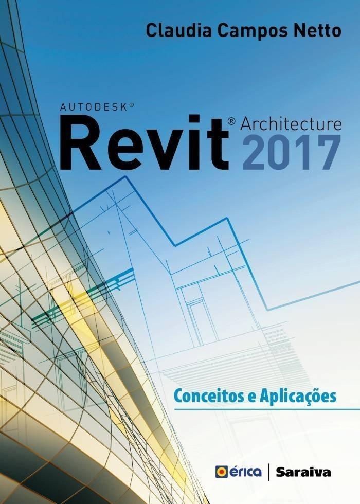 Autodesk Revit Architecture 2017 - Conceitos E Aplicações