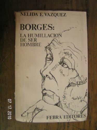 borges: la humillacion de ser hombre - nelida e. vazquez