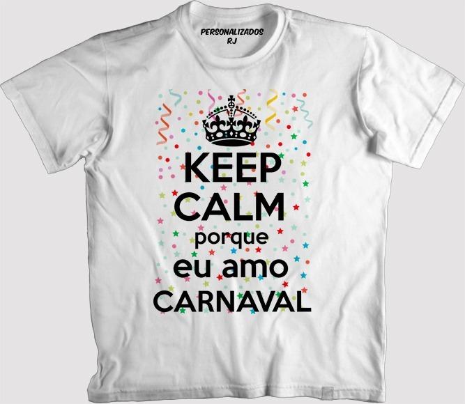 Camisa Carnaval - Keep Calm Porque Eu Amo Carnaval - R  40 d4c32c4109b