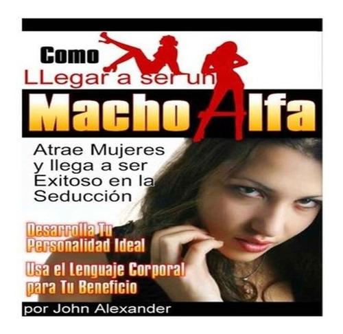 como llegar a ser un macho alfa - john alex libro gratis