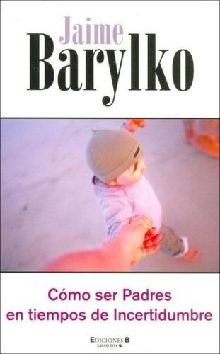 cómo ser padres en tiempos de incertidumbre - j. barylko