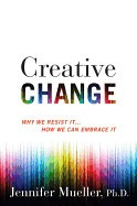 creative change: why we resist it . . . how we can embrace i