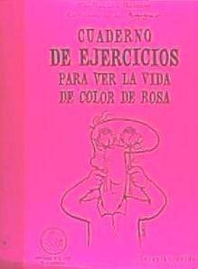 cuaderno de ejercicios para ver la vida color de rosa(libro