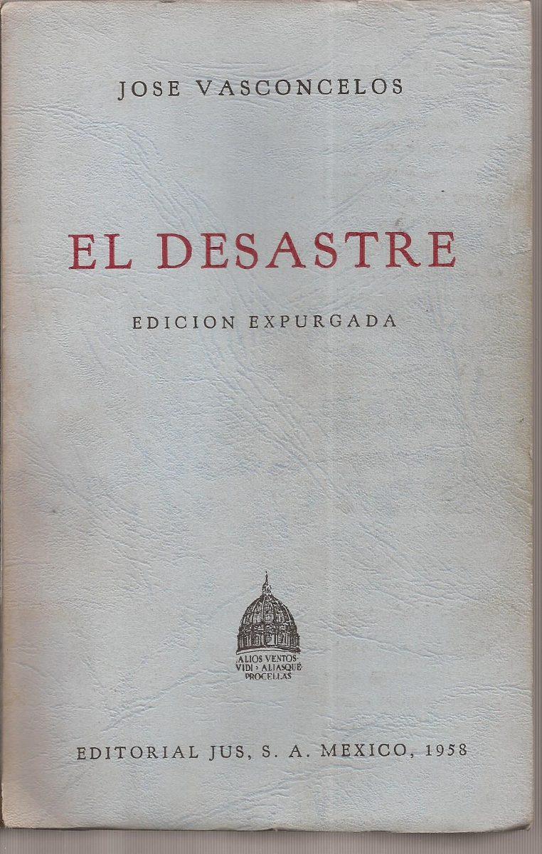 El Desastre. José Vasconcelos. Editorial Jus, México, 1958