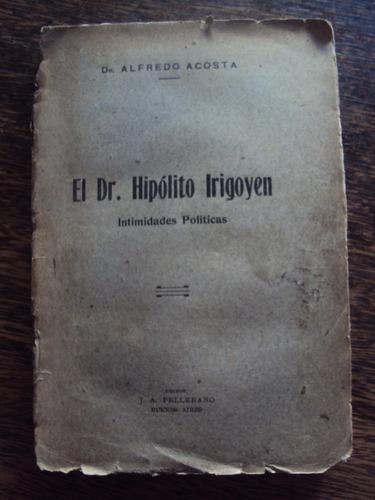el dr. hipólito yrigoyen. intimidades políticas. a. acosta