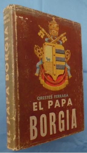 el papa borgia- orestes ferrara- editorial azteca- t. d.