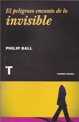 el peligroso encanto de lo invisible.  philip ball.