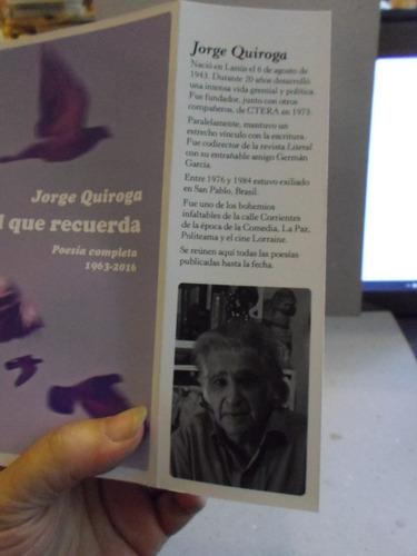 el que recuerda  poesía completa 1963-2016 jorge quiroga