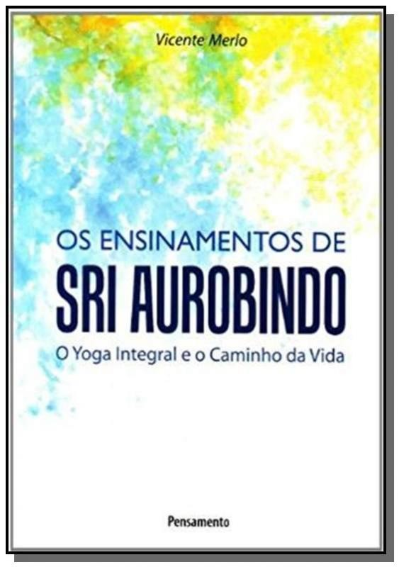 Ensinamentos De Sri Aurobindo,os - O Yoga Integral E O Camin