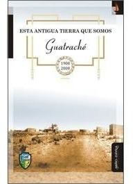 esta antigua tierra que somos guatraché 1908-2008. (myd)