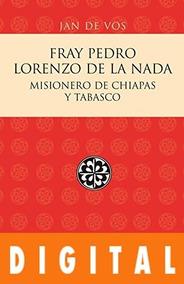 Fray Pedro Lorenzo De La Nada  Misionero De Chiapas Y Tabasc