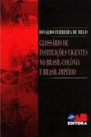 glossário de instituições vigentes no brasil-colônia e br...