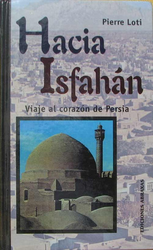 hacia isfahan. viaje al corazon de persia - loti, pierre