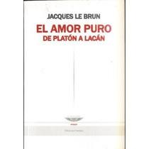 El Amor Puro De Platón A Lacán Jacques Le Brun