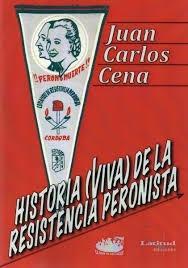 historia (viva) de la resistencia peronista - cena, juan c.