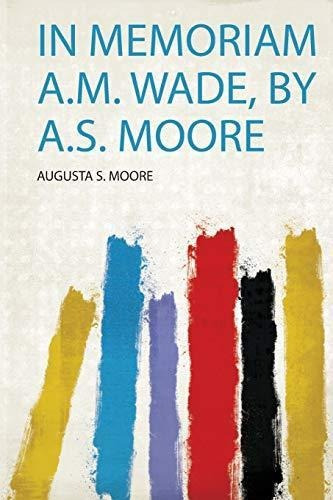 in memoriam a.m. wade, by a.s. moore : augusta s moore