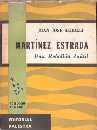 juan josé sebrelli - martínez estrada, una rebelión inútil