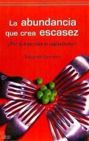 la abundancia que crea escasez : ¿por qu¿ pervive el capital
