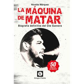 La Maquina De Matar Biografía Che Guevara - Nicolas Marquez