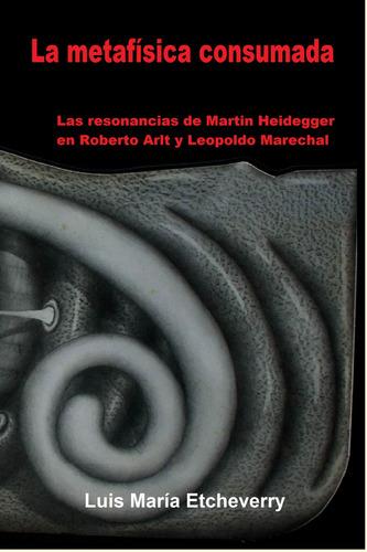la metafísica consumada: heidegger arlt marechal. etcheverry