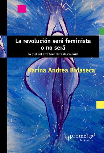 la revolucion sera feminista o no sera k. bidaseca prometeo