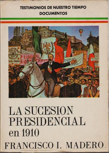 la sucesión presidencial en 1910 - francisco i madero