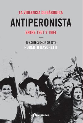 la violencia oligárquica antiperonista entre 1951 y 1964