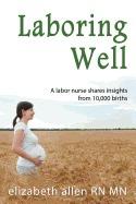 laboring well, a labor nurse shares, elizabeth allen rn mn