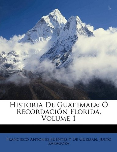 libro : historia de guatemala: o recordacion florida, vol...
