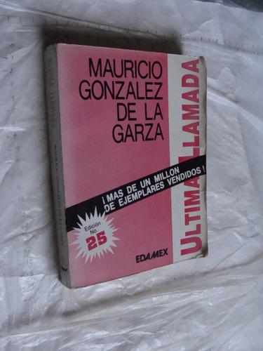libro mauricio gonzalez de la garza , ultima llamada , 341 p